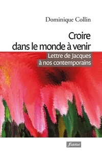 Dominique Collin - Croire dans le monde à venir - Lettre de Jacques à nos contemporains.