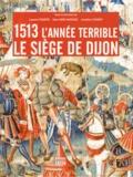 Laurent Vissière et Alain Marchandisse - 1513 l'année terrible - Le siège de Dijon.