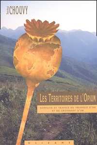Pierre-Arnaud Chouvy - Les territoires de l'opium. - Conflits et trafics du Triangle d'Or et du Croissant d'Or.