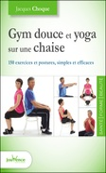 Jacques Choque - Gym douce et yoga sur une chaise - 150 exercices et postures, simples et efficaces.