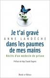Anne Landèche - Je t'ai gravé dans les paumes de mes mains - Récits d'un médecin de prison.