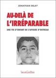 Jonathan Delay - Au-delà de l'irréparable - Une vie d'enfant de l'affaire d'Outreau.