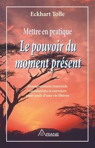 Eckhart Tolle et Annie J. Ollivier - Mettre en pratique Le pouvoir du moment présent - Enseignements essentiels, méditations et exercices pour jouir d'une vie libérée.