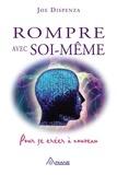 Joe Dispenza et Louis Royer - Rompre avec soi-même - Pour se créer à nouveau.