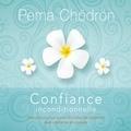 Pema Chödrön et Danièle Panneton - Confiance inconditionnelle : Instructions pour accueillir toutes les situations avec confiance et courage - Confiance inconditionnelle.