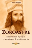 Olivier Manitara - Zoroastre, Ses expériences mystiques et la renaissance de la religion du feu.