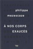 Philippe Mezescaze - A nos corps exaucés.