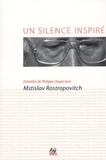Philippe Ungar et Mstislav Rostropovich - Un silence inspiré - Entretien de Philippe Ungar avec Mstislav Rostropovitch. 1 CD audio