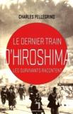 Le dernier train d'Hiroshima : les survivants racontent / Charles Pellegrino   Pellegrino, Charles