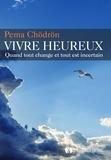 Pema Chödrön - Vivre heureux - Quand tout change et tout est incertain.