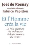Joël de Rosnay et Fabrice Papillon - Et l'homme créa la vie - La folle aventure des architectes et des bricoleurs du vivant.