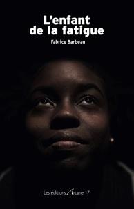Fabrice Barbeau - L'enfant de la fatigue.