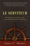 James C. Hunter - Le serviteur - Une histoire toute simple au sujet de la véritable essence du leadership.