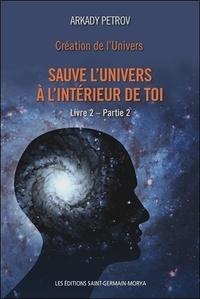 Arkady Petrov - Création de l'univers - Sauve l'univers à l'intérieur de toi - Tome 2, Partie 2.