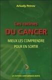 Arkady Petrov - Les racines du cancer - Mieux les comprendre pour en sortir.