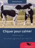 Emma Parsons - Cliquer pour calmer - Rééduquer le chien agressif ou réactif.