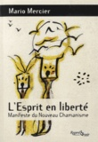 Mario Mercier - L'Esprit en liberté - Manifeste du nouveau chamanisme.