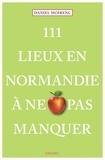 Daniel Moirenc - 111 Lieux en Normandie à ne pas manquer.