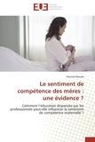 Chantal Razurel - Le sentiment de compétence des mères : une évidence ? - Comment l'éducation dispensée par les professionnels peut-elle influencer le sentiment de compétence maternelle ?.