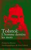 Léon Tolstoï et Arvède Barine - Tolstoï: L'homme derrière les mots (Toutes les Œuvres Autobiographiques de Léon Tolstoï) - Enfance, Adolescence, Jeunesse, Récits de Sébastopol, Ma confession, Tolstoï et les Doukhobors, Correspondance, Dernières Paroles.