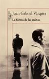 Juan Gabriel Vasquez - La forma de la ruinas.