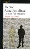 Héctor Abad - Lo que fue presente - Diarios 1985-2006).