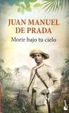 Juan Manuel de Prada - Morir bajo tu cielo.