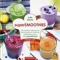 Julie Morris - Supersmoothies - 100 recettes délicieuses, stimulantes et nutritives préparées avec des superaliments.