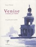 France Thiérard - Venise comme je l'aime - Un guide pour se perdre.