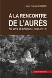 Jean-François Garde - A la rencontre de l'Aurès - 1966-2016, 50 ans d'amitiés.