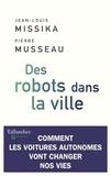 Des robots dans la ville : Comment les voitures autonomes vont changer nos vies / Jean-Louis Missika, Pierre Musseau   Missika, Jean-Louis