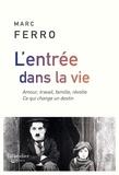 Marc Ferro - L'entrée dans la vie - Amour, travail, famille, révolte. Ce qui change un destin.