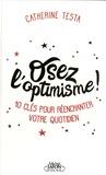 Catherine Testa - Osez l'optimisme ! - 10 clés pour réenchanter un peu, beaucoup, à la folie votre quotidien.
