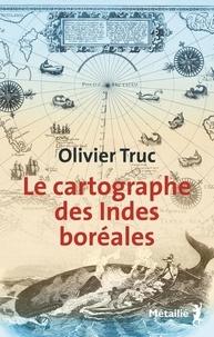Olivier Truc - Le cartographe des Indes boréales.