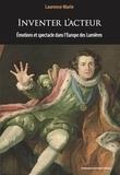 Laurence Marie - Inventer l'acteur - Emotions et spectacle dans l'Europe des Lumières.