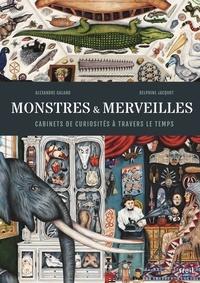 Alexandre Galand et Delphine Jacquot - Monstres et merveilles - Cabinets de curiosités à travers le temps.