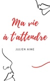 Julien Aime - Ma vie à t'attendre.