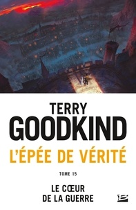 Terry Goodkind - L'Epée de Vérité 15 : L'Épée de vérité, T15 : Le coeur de la guerre.