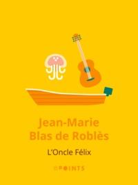 Jean-Marie Blas de Roblès - L'Oncle Félix.