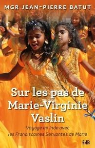 Jean-Pierre Batut - Sur les pas de Marie-Virginie Vaslin : voyage en Inde avec les franciscaines de Marie.