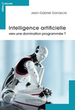 Intelligence artificielle : vers une domination programmée ? / Jean-Gabriel Ganascia   Ganascia, Jean-Gabriel (1955-....)