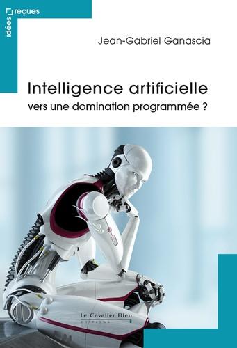 Intelligence artificielle : vers une domination programmée ? / Jean-Gabriel Ganascia |