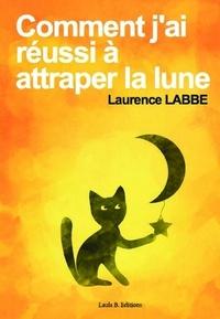 Laurence Labbe - Comment j'ai réussi à attraper la lune.