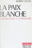 Robert Jaulin et Claude Durand - La paix blanche - Introduction à l'ethnocide.