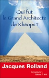 Jacques Rolland - Qui fut le grand architecte de Khéops ?.
