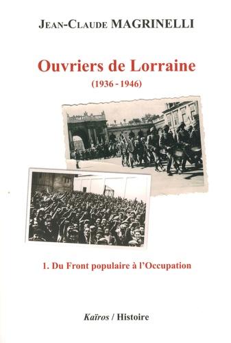 Ouvriers de Lorraine : 1936-1946. 1, Du Front populaire à l'Occupation / Jean-Claude Magrinelli | Magrinelli, Jean-Claude (1948-....). Auteur