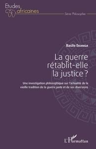 Basile Ekanga - La guerre rétablit-elle la justice ? - Une investigation philosophique sur l'actualité de la vieille tradition de la guerre juste et de ses diversions.