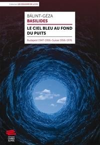 Basilides Balint-Géza - Le ciel bleu au fond du puits - Budapest 1947-1956 Suisse 1956-1976.