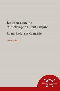 Bassir Amiri - Religion romaine et esclavage au Haut-Empire - Rome, Latium et Campagnie.