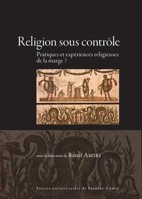 Bassir Amiri - Religion sous contrôle - Pratiques et expériences religieuses de la marge ?.